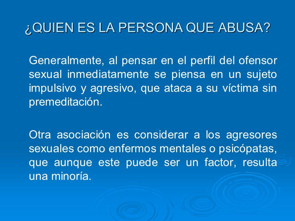 ¿QUIEN ES LA PERSONA QUE ABUSA? Generalmente, al pensar en el perfil del ofensor sexual inmediatamente se piensa en un sujeto impulsivo y agresivo, qu