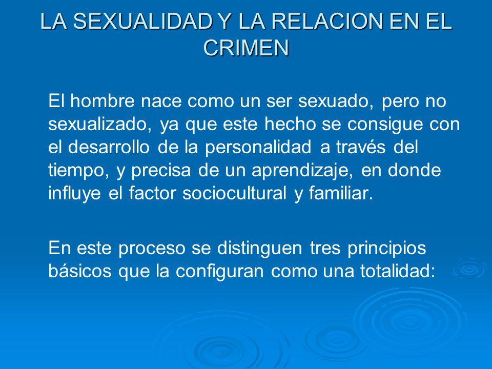 LA SEXUALIDAD Y LA RELACION EN EL CRIMEN El hombre nace como un ser sexuado, pero no sexualizado, ya que este hecho se consigue con el desarrollo de l