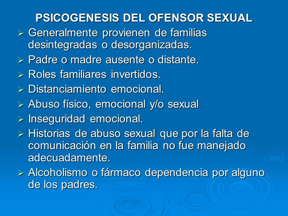 PSICOGENESIS DEL OFENSOR SEXUAL Generalmente provienen de familias desintegradas o desorganizadas. Generalmente provienen de familias desintegradas o