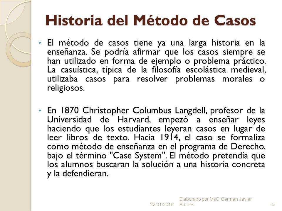 Historia del Método de Casos El método de casos tiene ya una larga historia en la enseñanza. Se podría afirmar que los casos siempre se han utilizado