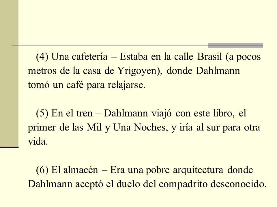 (4) Una cafetería – Estaba en la calle Brasil (a pocos metros de la casa de Yrigoyen), donde Dahlmann tomó un café para relajarse. (5) En el tren – Da