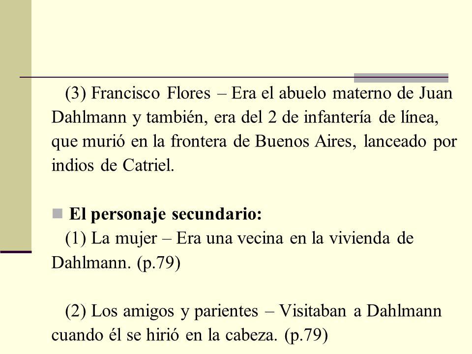 (3) Francisco Flores – Era el abuelo materno de Juan Dahlmann y también, era del 2 de infantería de línea, que murió en la frontera de Buenos Aires, l