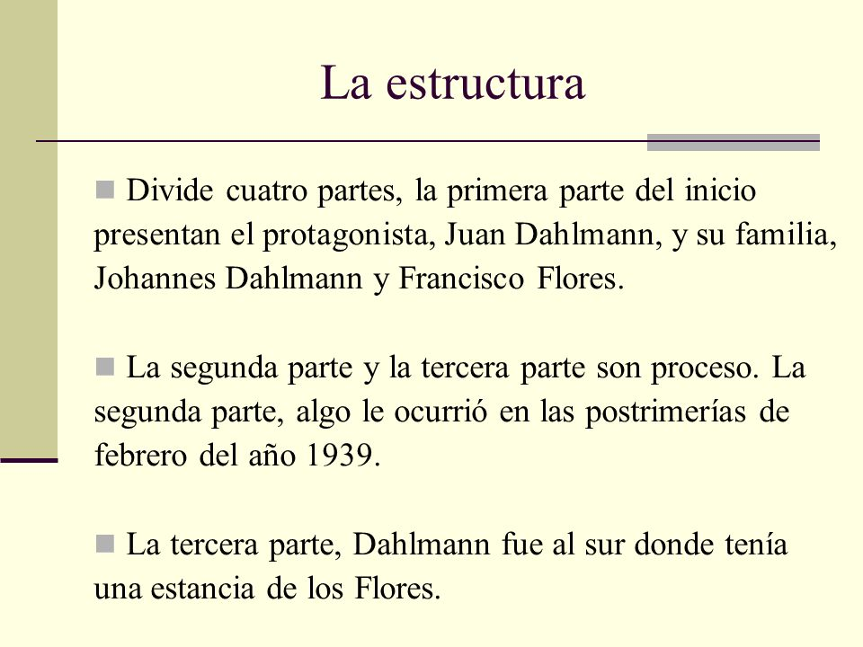 La estructura Divide cuatro partes, la primera parte del inicio presentan el protagonista, Juan Dahlmann, y su familia, Johannes Dahlmann y Francisco