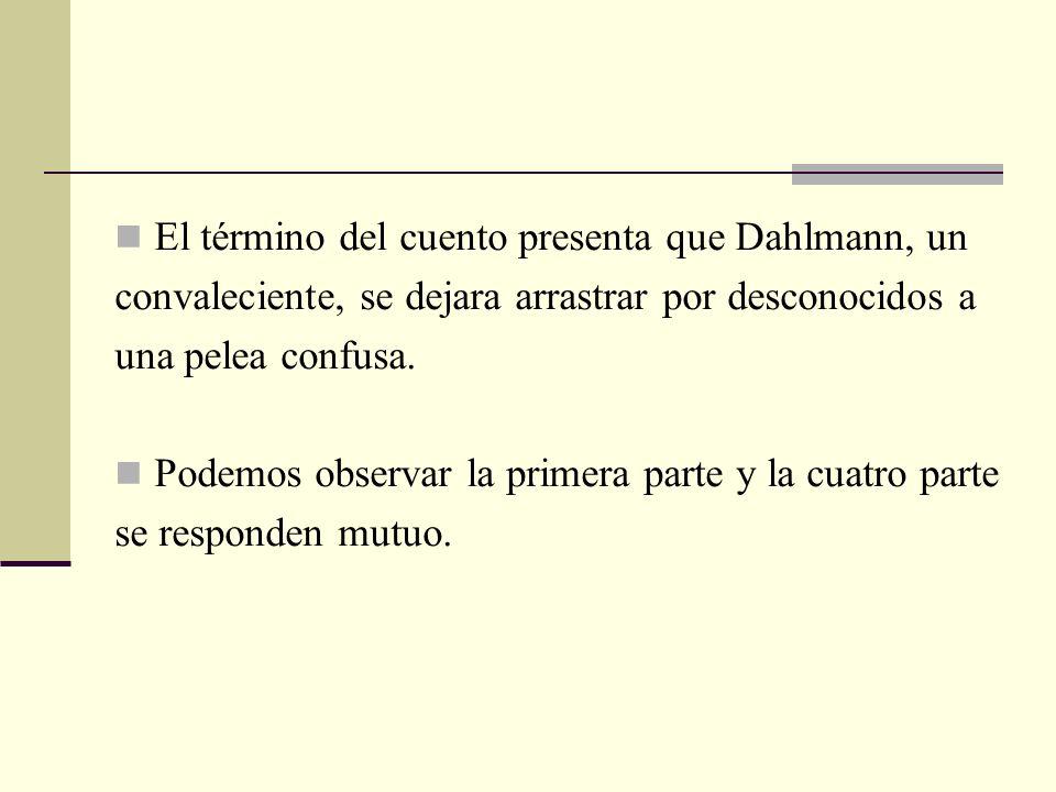 El término del cuento presenta que Dahlmann, un convaleciente, se dejara arrastrar por desconocidos a una pelea confusa. Podemos observar la primera p