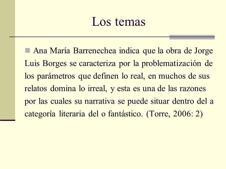 Los temas Ana María Barrenechea indica que la obra de Jorge Luis Borges se caracteriza por la problematización de los parámetros que definen lo real,