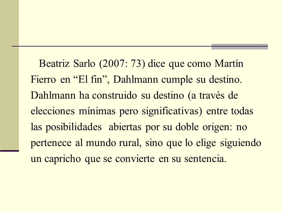 Beatriz Sarlo (2007: 73) dice que como Martín Fierro en El fin, Dahlmann cumple su destino. Dahlmann ha construido su destino (a través de elecciones