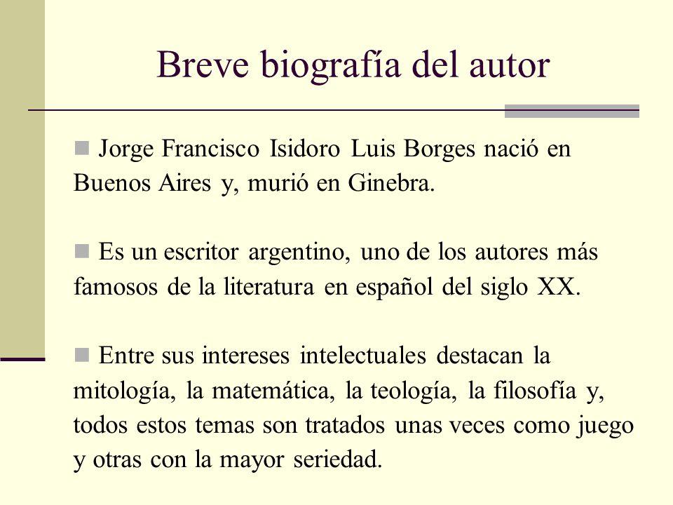 Breve biografía del autor Jorge Francisco Isidoro Luis Borges nació en Buenos Aires y, murió en Ginebra. Es un escritor argentino, uno de los autores
