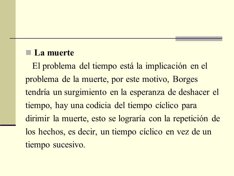 La muerte El problema del tiempo está la implicación en el problema de la muerte, por este motivo, Borges tendría un surgimiento en la esperanza de de