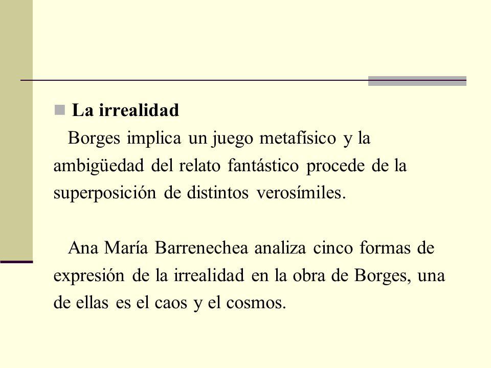 La irrealidad Borges implica un juego metafísico y la ambigüedad del relato fantástico procede de la superposición de distintos verosímiles. Ana María