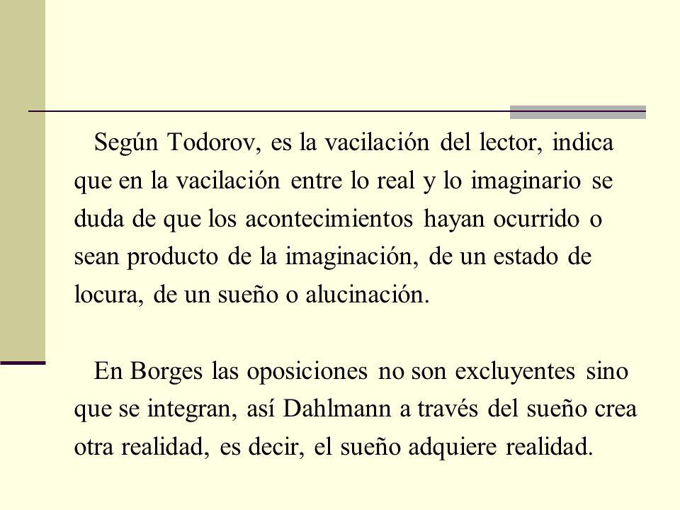 Según Todorov, es la vacilación del lector, indica que en la vacilación entre lo real y lo imaginario se duda de que los acontecimientos hayan ocurrid