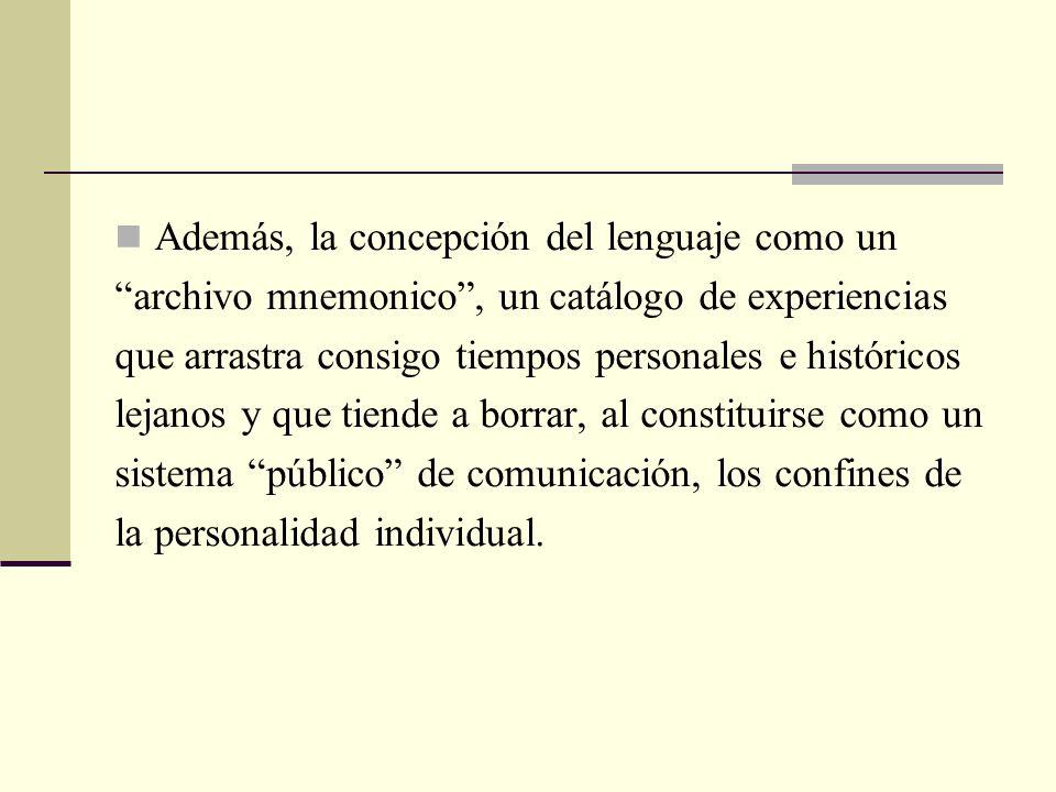 Además, la concepción del lenguaje como un archivo mnemonico, un catálogo de experiencias que arrastra consigo tiempos personales e históricos lejanos