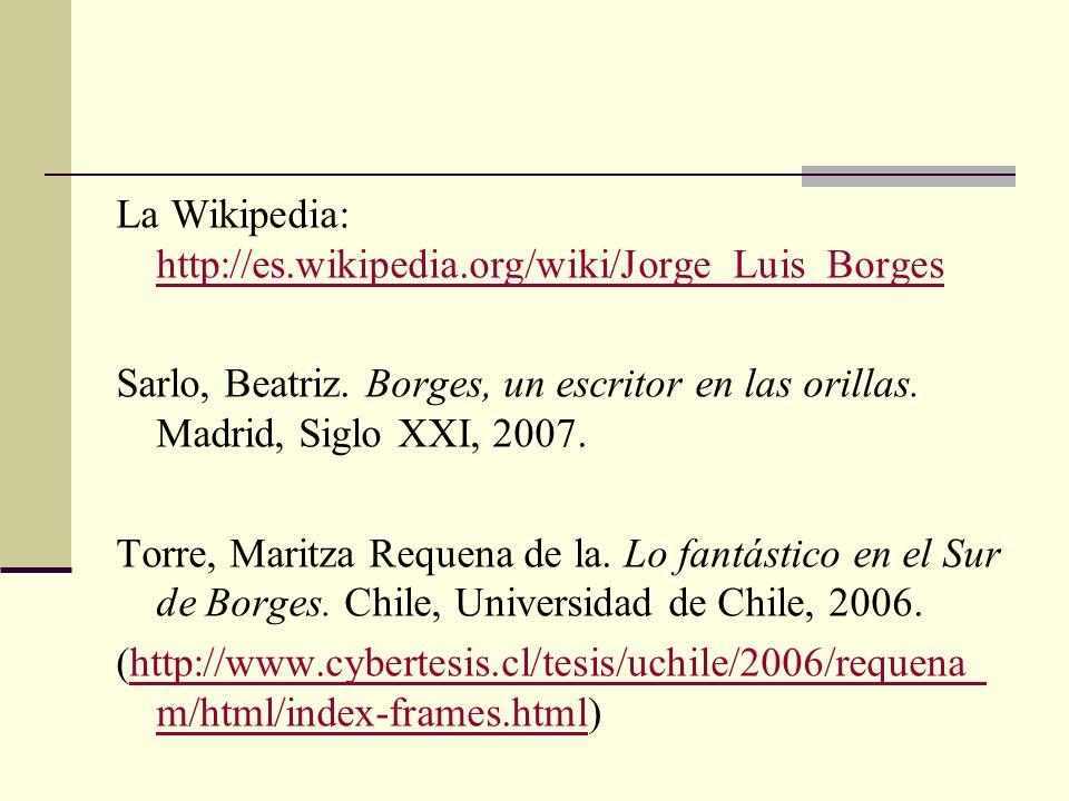 La Wikipedia: http://es.wikipedia.org/wiki/Jorge_Luis_Borges http://es.wikipedia.org/wiki/Jorge_Luis_Borges Sarlo, Beatriz. Borges, un escritor en las