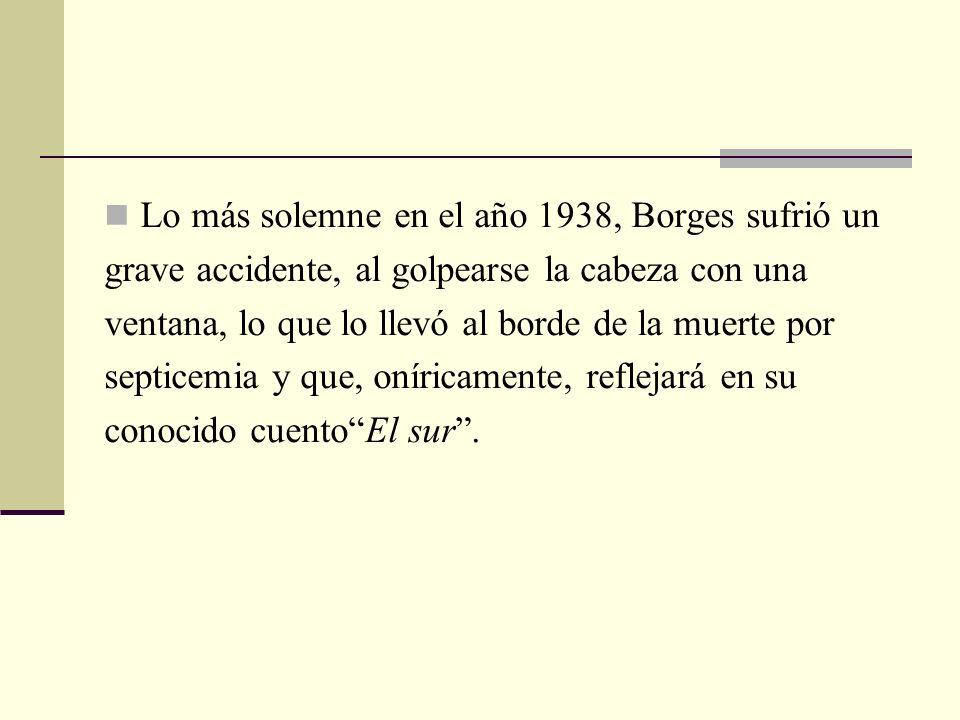 Lo más solemne en el año 1938, Borges sufrió un grave accidente, al golpearse la cabeza con una ventana, lo que lo llevó al borde de la muerte por sep