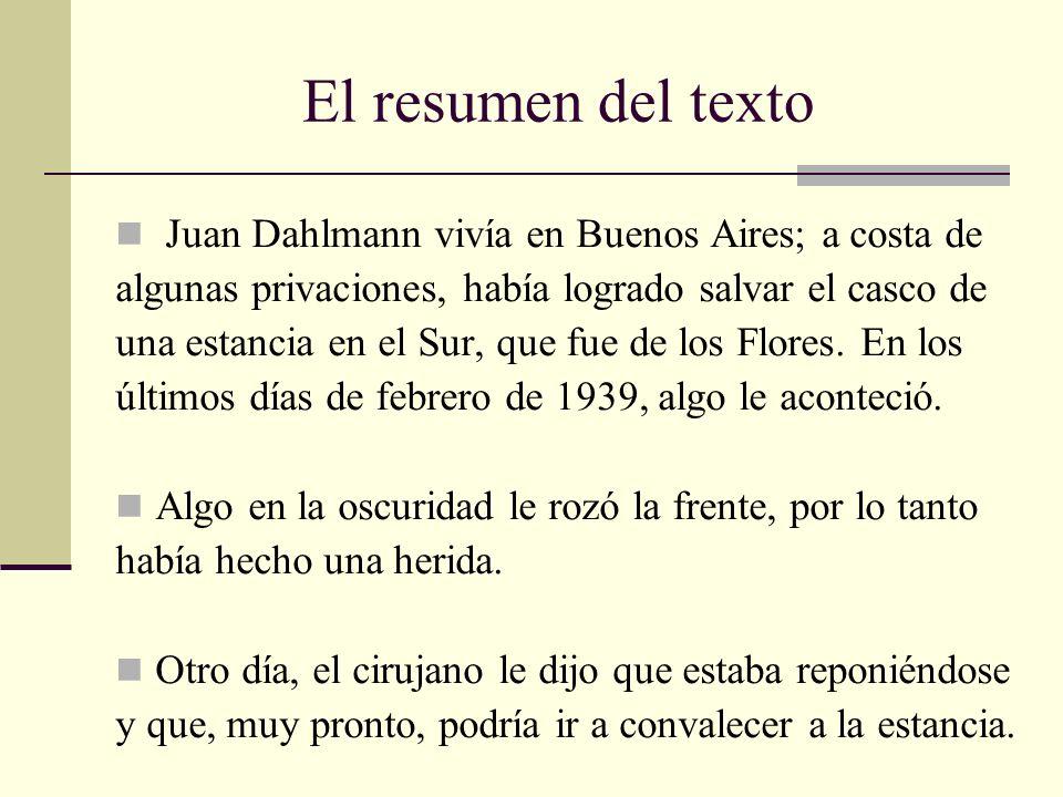 El resumen del texto Juan Dahlmann vivía en Buenos Aires; a costa de algunas privaciones, había logrado salvar el casco de una estancia en el Sur, que