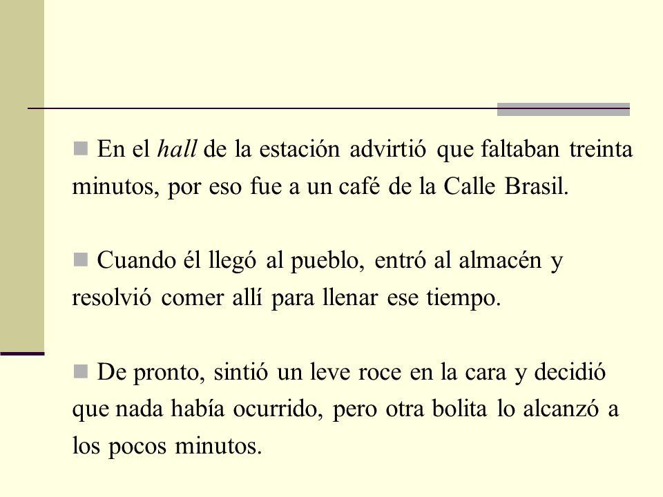 En el hall de la estación advirtió que faltaban treinta minutos, por eso fue a un café de la Calle Brasil. Cuando él llegó al pueblo, entró al almacén