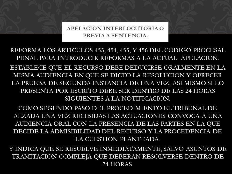 REFORMA LOS ARTICULOS 453, 454, 455, Y 456 DEL CODIGO PROCESAL PENAL PARA INTRODUCIR REFORMAS A LA ACTUAL APELACION. ESTABLECE QUE EL RECURSO DEBE DED