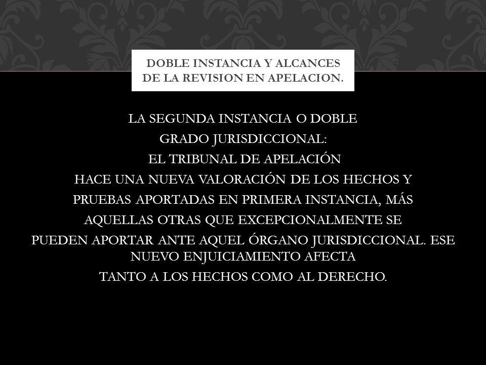 LA SEGUNDA INSTANCIA O DOBLE GRADO JURISDICCIONAL: EL TRIBUNAL DE APELACIÓN HACE UNA NUEVA VALORACIÓN DE LOS HECHOS Y PRUEBAS APORTADAS EN PRIMERA INS