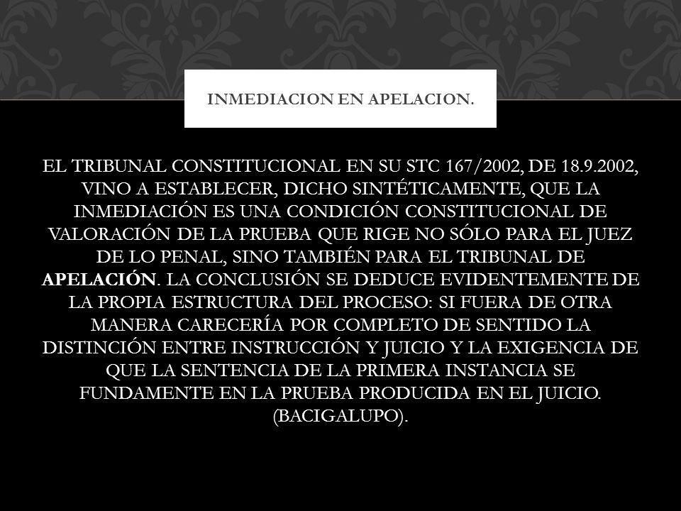 EL TRIBUNAL CONSTITUCIONAL EN SU STC 167/2002, DE 18.9.2002, VINO A ESTABLECER, DICHO SINTÉTICAMENTE, QUE LA INMEDIACIÓN ES UNA CONDICIÓN CONSTITUCION