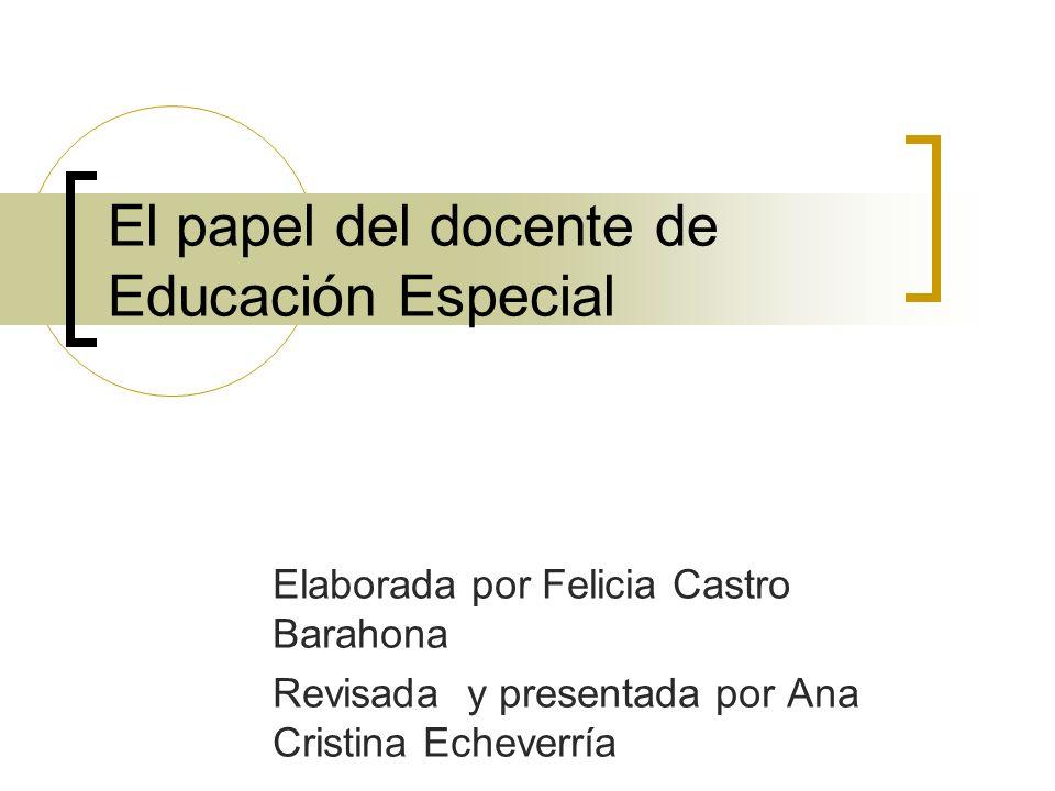 El papel del docente de Educación Especial Elaborada por Felicia Castro Barahona Revisada y presentada por Ana Cristina Echeverría