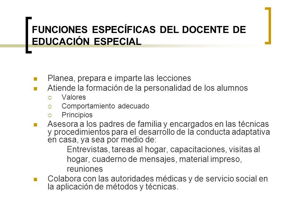 FUNCIONES ESPECÍFICAS DEL DOCENTE DE EDUCACIÓN ESPECIAL Planea, prepara e imparte las lecciones Atiende la formación de la personalidad de los alumnos