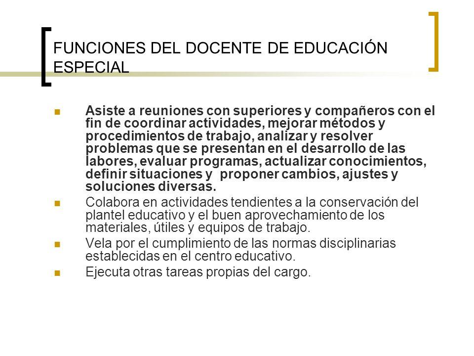 FUNCIONES DEL DOCENTE DE EDUCACIÓN ESPECIAL Asiste a reuniones con superiores y compañeros con el fin de coordinar actividades, mejorar métodos y proc