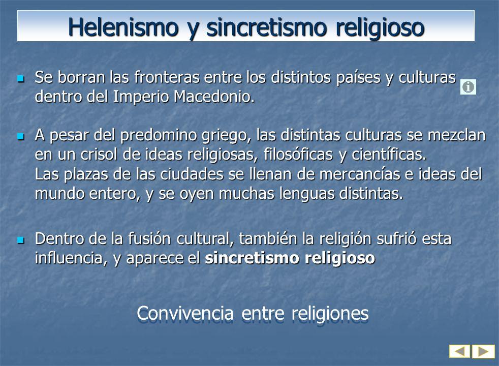 Helenismo y sincretismo religioso Se borran las fronteras entre los distintos países y culturas dentro del Imperio Macedonio. Se borran las fronteras