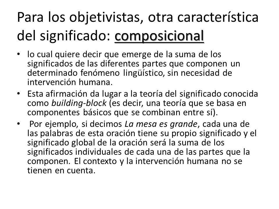 composicional Para los objetivistas, otra característica del significado: composicional lo cual quiere decir que emerge de la suma de los significados