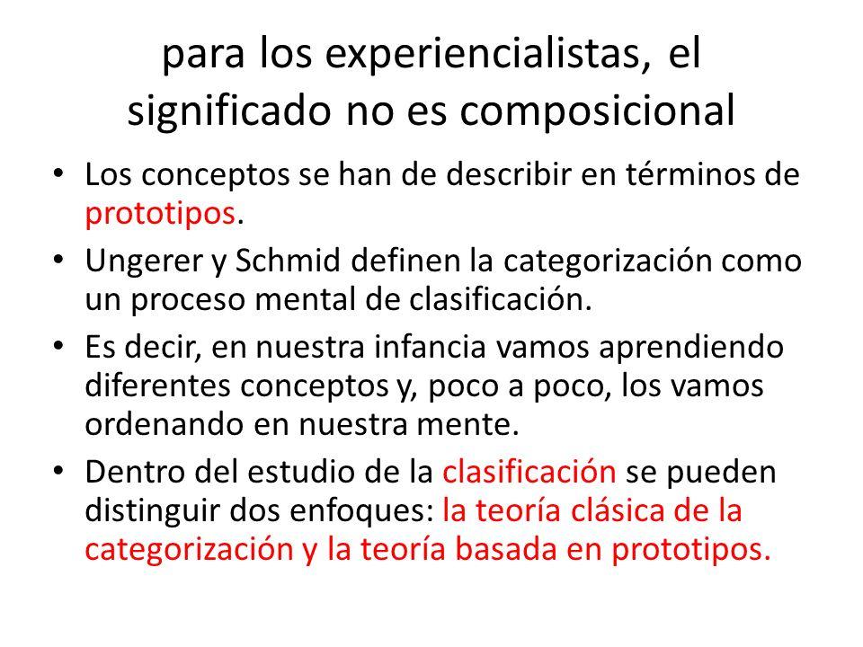 para los experiencialistas, el significado no es composicional Los conceptos se han de describir en términos de prototipos. Ungerer y Schmid definen l