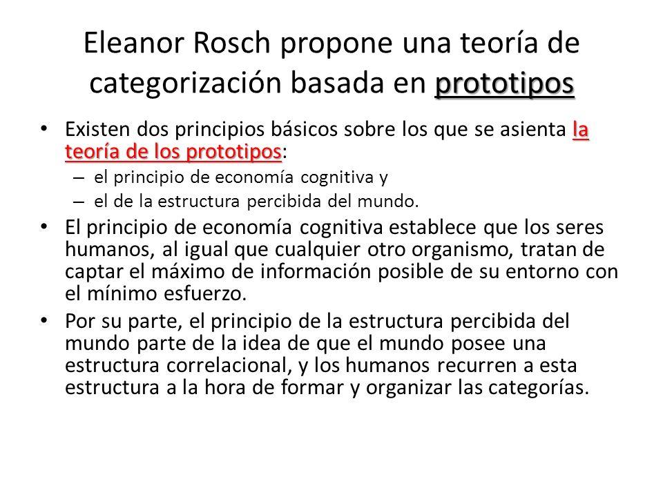 prototipos Eleanor Rosch propone una teoría de categorización basada en prototipos la teoría de los prototipos Existen dos principios básicos sobre lo