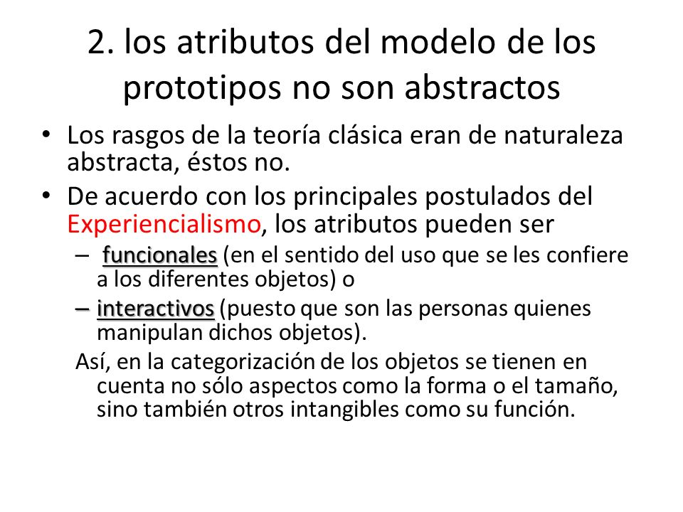 2. los atributos del modelo de los prototipos no son abstractos Los rasgos de la teoría clásica eran de naturaleza abstracta, éstos no. De acuerdo con