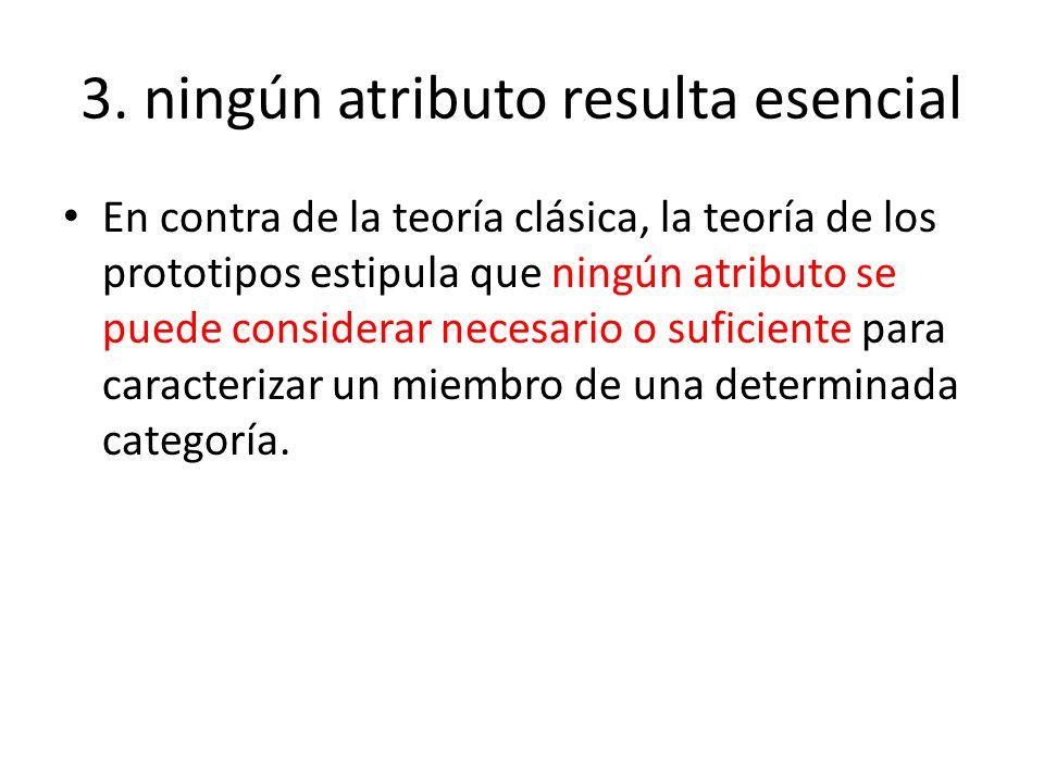 3. ningún atributo resulta esencial En contra de la teoría clásica, la teoría de los prototipos estipula que ningún atributo se puede considerar neces