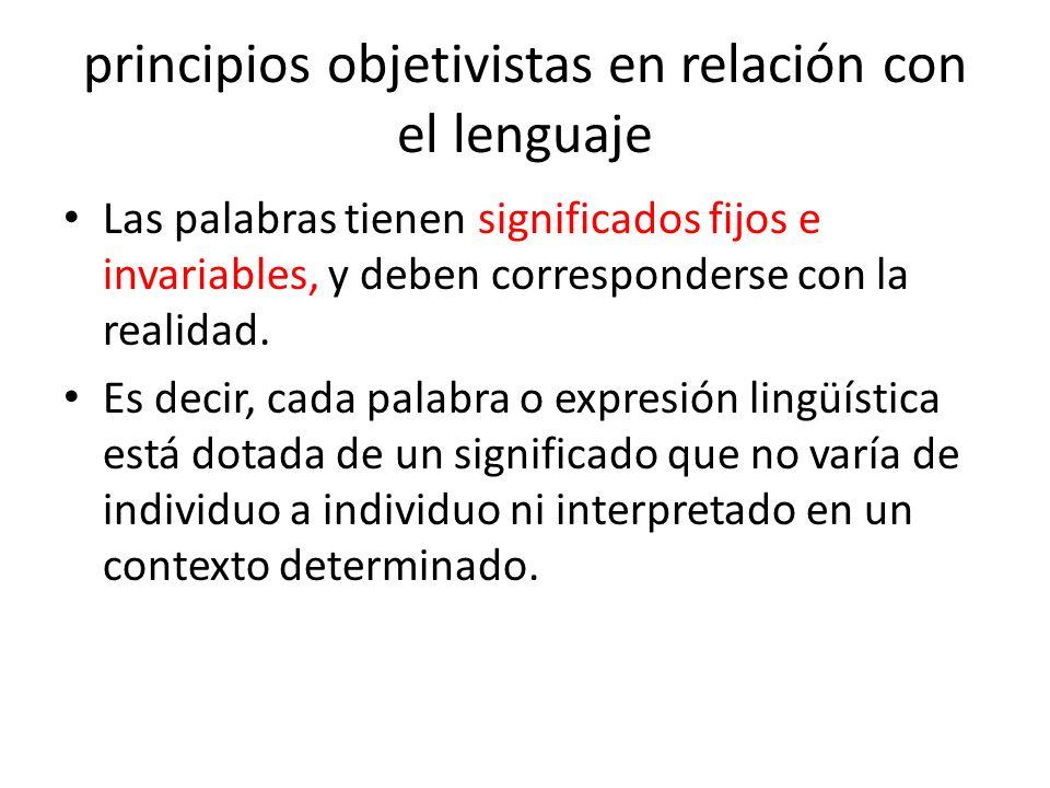 principios objetivistas en relación con el lenguaje Las palabras tienen significados fijos e invariables, y deben corresponderse con la realidad. Es d