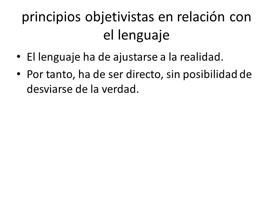 principios objetivistas en relación con el lenguaje Por ello, el lenguaje figurado (p.ej., la metáfora o la metonimia) debe ser desterrado del lenguaje cotidiano, ya que embellece el discurso, pero aleja de la verdad.