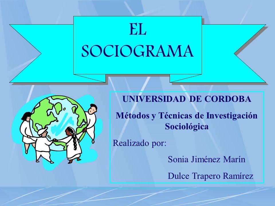 EL SOCIOGRAMA UNIVERSIDAD DE CORDOBA Métodos y Técnicas de Investigación Sociológica Realizado por: Sonia Jiménez Marín Dulce Trapero Ramírez