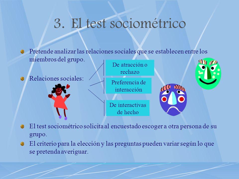 3.El test sociométrico Pretende analizar las relaciones sociales que se establecen entre los miembros del grupo. Relaciones sociales: El test sociomét