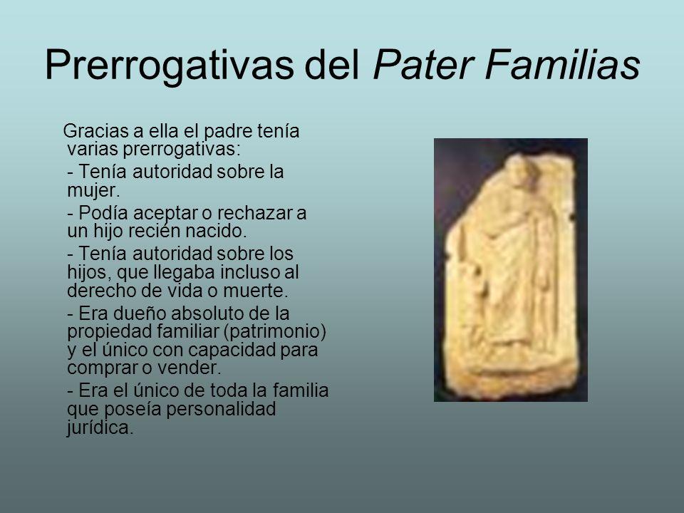 Prerrogativas del Pater Familias Gracias a ella el padre tenía varias prerrogativas: - Tenía autoridad sobre la mujer. - Podía aceptar o rechazar a un