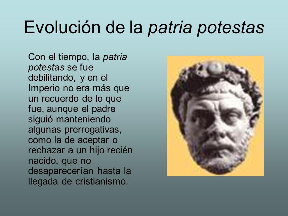 Evolución de la patria potestas Con el tiempo, la patria potestas se fue debilitando, y en el Imperio no era más que un recuerdo de lo que fue, aunque