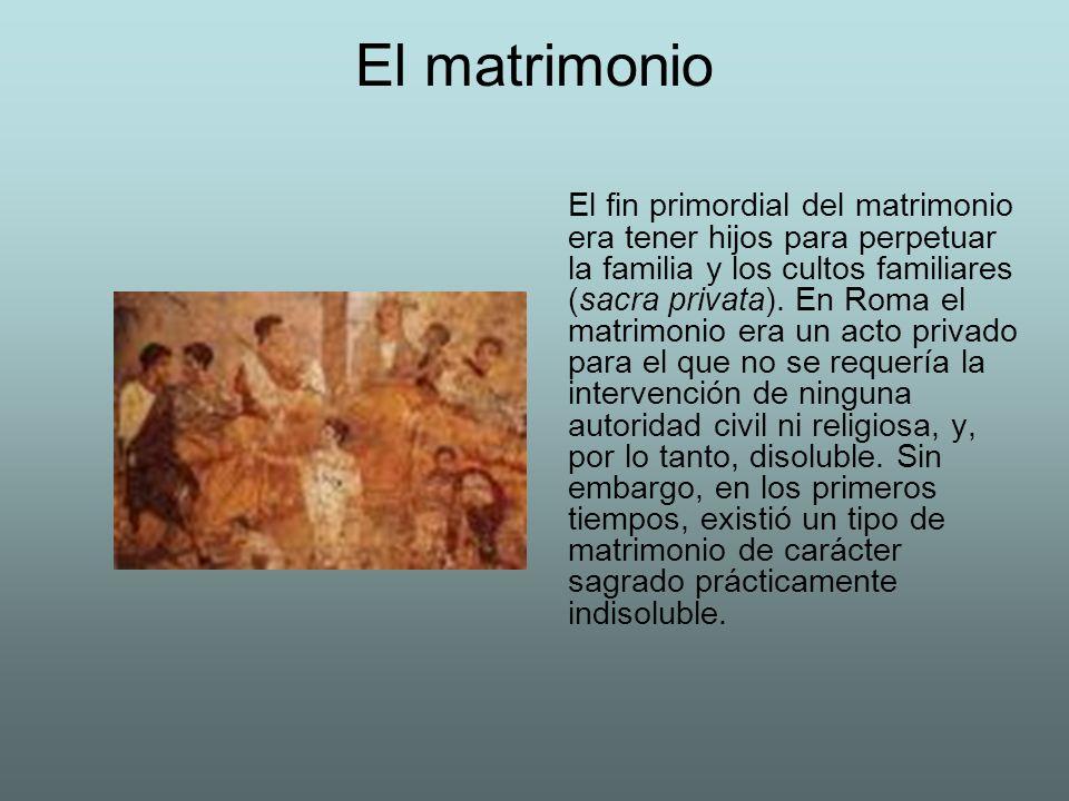 El matrimonio El fin primordial del matrimonio era tener hijos para perpetuar la familia y los cultos familiares (sacra privata). En Roma el matrimoni