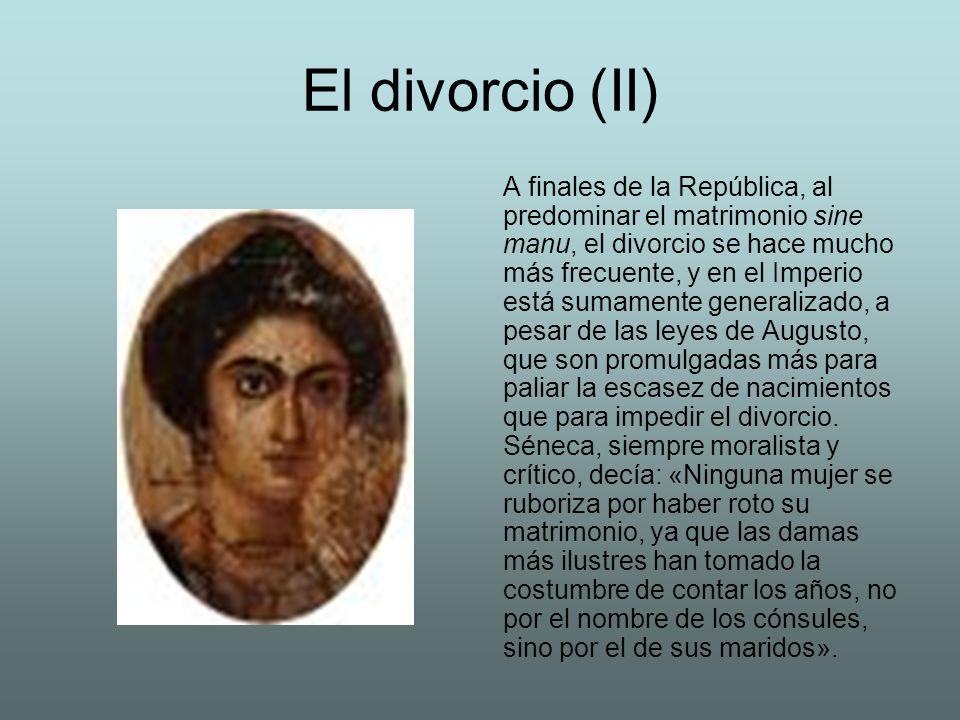 El divorcio (II) A finales de la República, al predominar el matrimonio sine manu, el divorcio se hace mucho más frecuente, y en el Imperio está sumam
