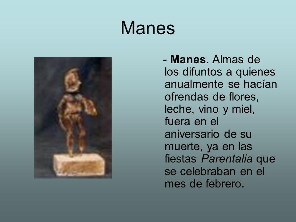 Manes - Manes. Almas de los difuntos a quienes anualmente se hacían ofrendas de flores, leche, vino y miel, fuera en el aniversario de su muerte, ya e