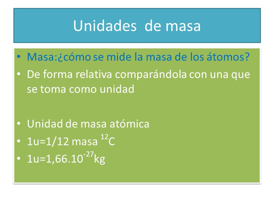 Unidades de masa Masa:¿cómo se mide la masa de los átomos? De forma relativa comparándola con una que se toma como unidad Unidad de masa atómica 1u=1/