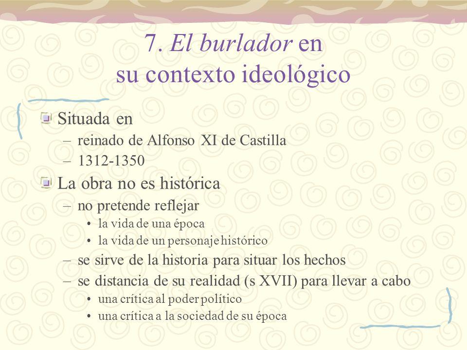 7. El burlador en su contexto ideológico Situada en –reinado de Alfonso XI de Castilla –1312-1350 La obra no es histórica –no pretende reflejar la vid