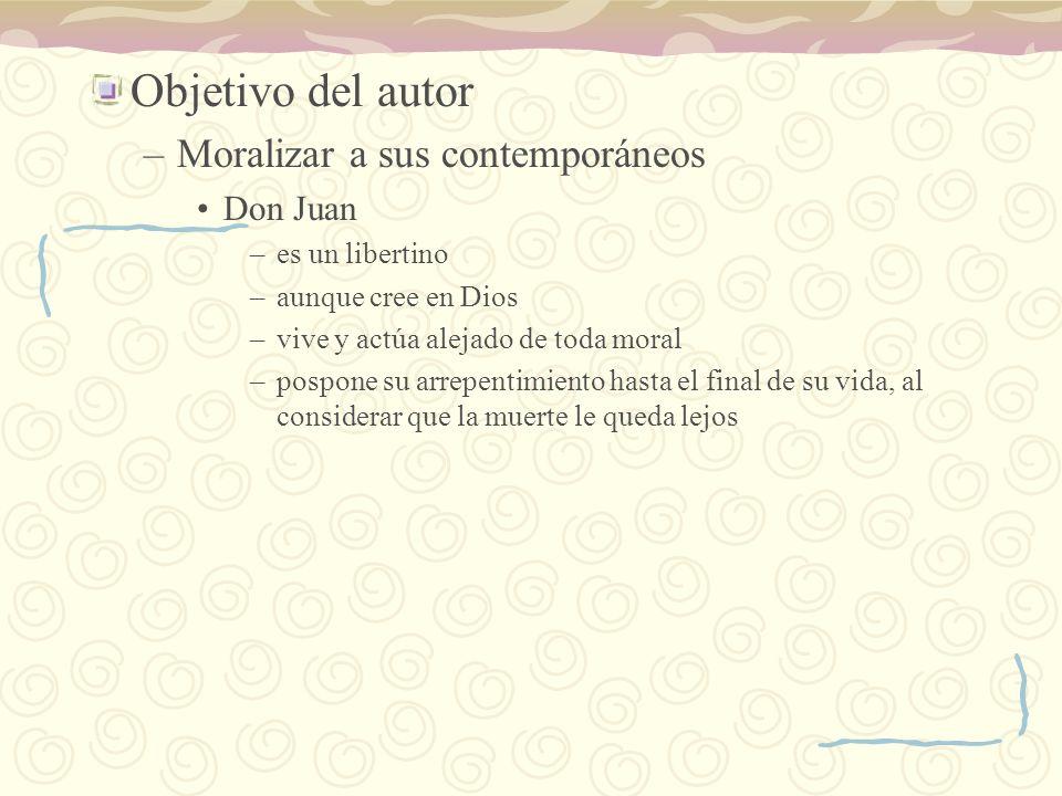 Objetivo del autor –Moralizar a sus contemporáneos Don Juan –es un libertino –aunque cree en Dios –vive y actúa alejado de toda moral –pospone su arre