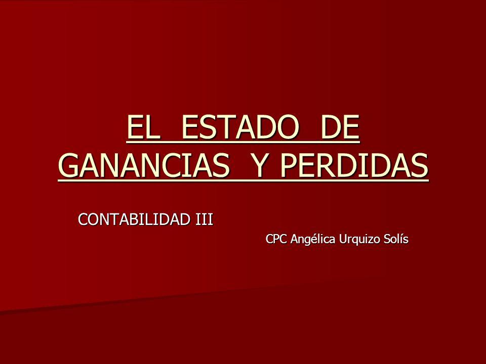 EL ESTADO DE GANANCIAS Y PERDIDAS CONTABILIDAD III CPC Angélica Urquizo Solís