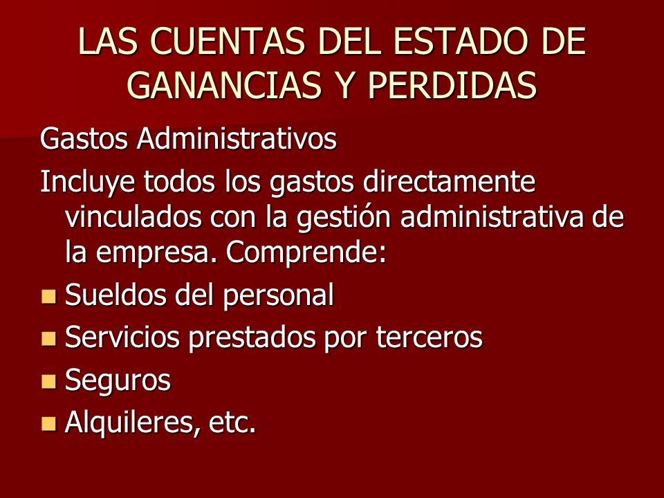 LAS CUENTAS DEL ESTADO DE GANANCIAS Y PERDIDAS Gastos Administrativos Incluye todos los gastos directamente vinculados con la gestión administrativa d