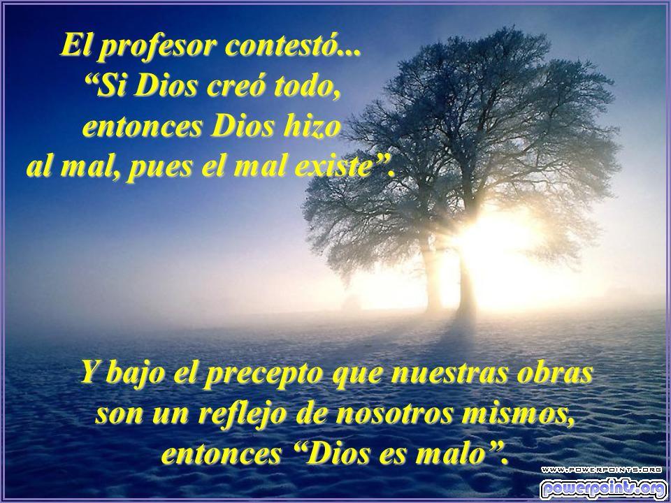 El profesor contestó... Si Dios creó todo, entonces Dios hizo al mal, pues el mal existe. Y bajo el precepto que nuestras obras son un reflejo de noso
