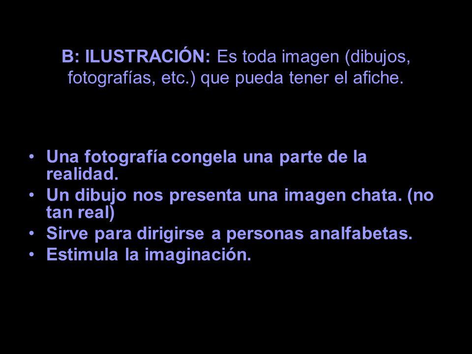B: ILUSTRACIÓN: Es toda imagen (dibujos, fotografías, etc.) que pueda tener el afiche. Una fotografía congela una parte de la realidad. Un dibujo nos