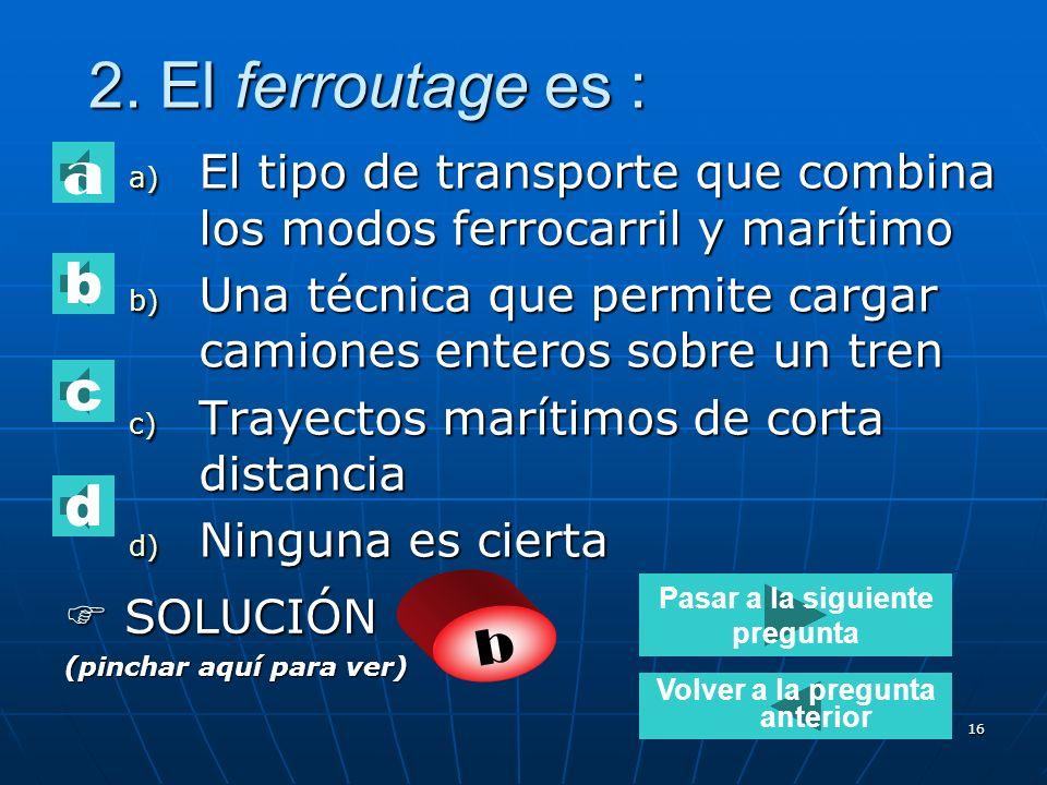 15 1. En el transroulage interviene: a) Un camión sobre un vagón ferroviario b) Un camión sobre un buque c) Un vagón ferroviario sobre un camión d) Ni