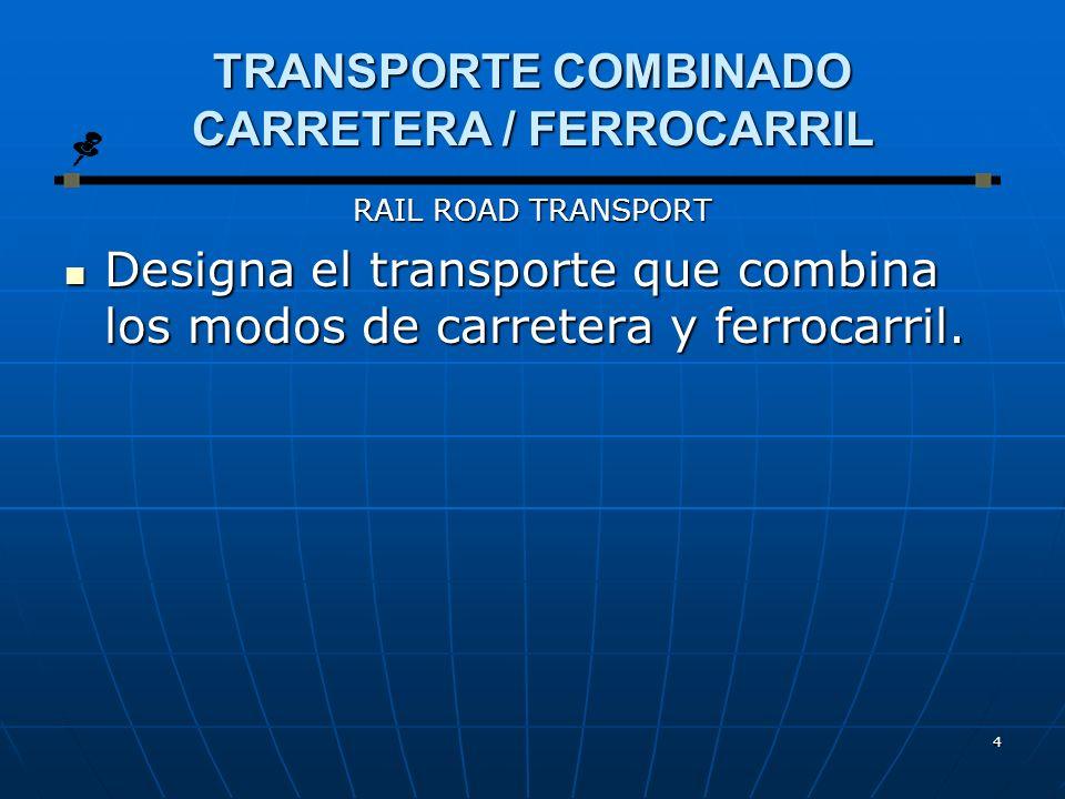 4 TRANSPORTE COMBINADO CARRETERA / FERROCARRIL RAIL ROAD TRANSPORT Designa el transporte que combina los modos de carretera y ferrocarril.