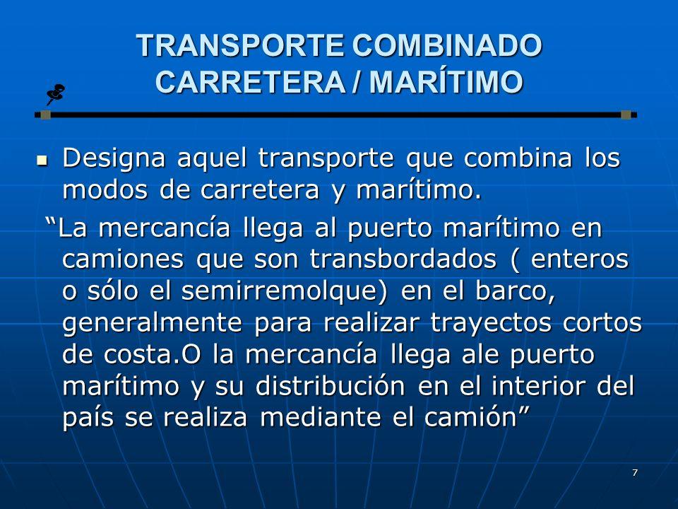 7 TRANSPORTE COMBINADO CARRETERA / MARÍTIMO Designa aquel transporte que combina los modos de carretera y marítimo.